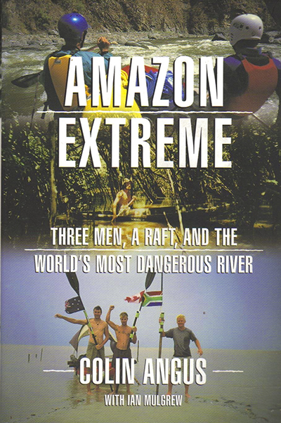 Amazon Extreme: Three Men , A Raft, and the World's Most Dangerous River by Colin Angus